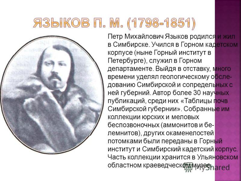 Петр Михайлович Языков родился и жил в Симбирске. Учился в Горном кадетском корпусе (ныне Горный институт в Петербурге), служил в Горном департаменте. Выйдя в отставку, много времени уделял геологическому обсле дованию Симбирской и сопредельных с