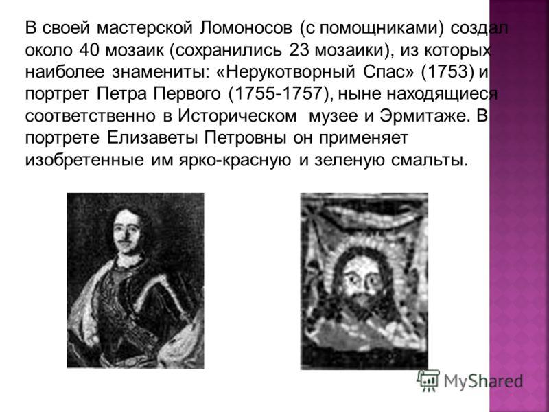 В своей мастерской Ломоносов (с помощниками) создал около 40 мозаик (сохранились 23 мозаики), из которых наиболее знамениты: «Нерукотворный Спас» (1753) и портрет Петра Первого (1755-1757), ныне находящиеся соответственно в Историческом музее и Эрмит