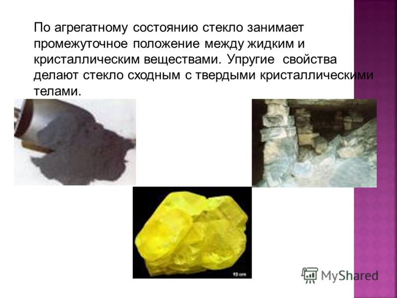 По агрегатному состоянию стекло занимает промежуточное положение между жидким и кристаллическим веществами. Упругие свойства делают стекло сходным с твердыми кристаллическими телами.