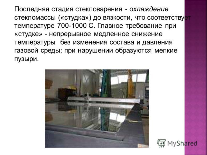 Последняя стадия стекловарения - охлаждение стекломассы («студка») до вязкости, что соответствует температуре 700-1000 С. Главное требование при «студке» - непрерывное медленное снижение температуры без изменения состава и давления газовой среды; при