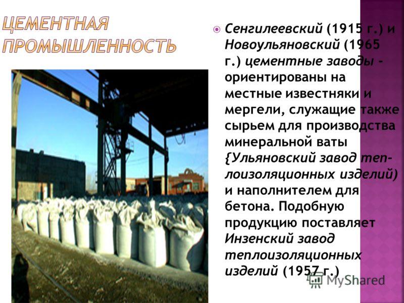 Сенгилеевский (1915 г.) и Новоульяновский (1965 г.) цементные заводы - ориентированы на местные известняки и мергели, служащие также сырьем для производства минеральной ваты {Ульяновский завод теп лоизоляционных изделий) и наполнителем для бетона. П