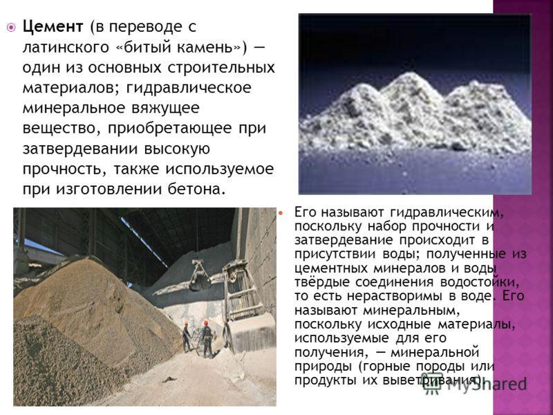 Цемент (в переводе с латинского «битый камень») oдин из основных строительных материалов; гидравлическое минеральное вяжущее вещество, приобретающее при затвердевании высокую прочность, также используемое при изготовлении бетона. Его называют гидравл