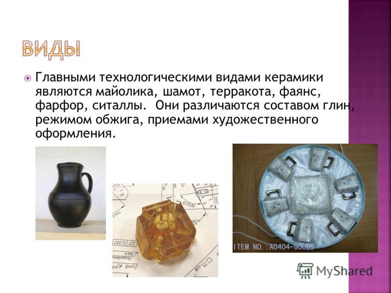 Главными технологическими видами керамики являются майолика, шамот, терракота, фаянс, фарфор, ситаллы. Они различаются составом глин, режимом обжига, приемами художественного оформления.