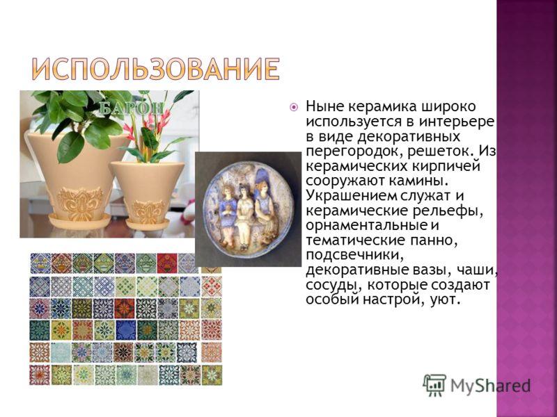 Ныне керамика широко используется в интерьере в виде декоративных перегородок, решеток. Из керамических кирпичей сооружают камины. Украшением служат и керамические рельефы, орнаментальные и тематические панно, подсвечники, декоративные вазы, чаши, со