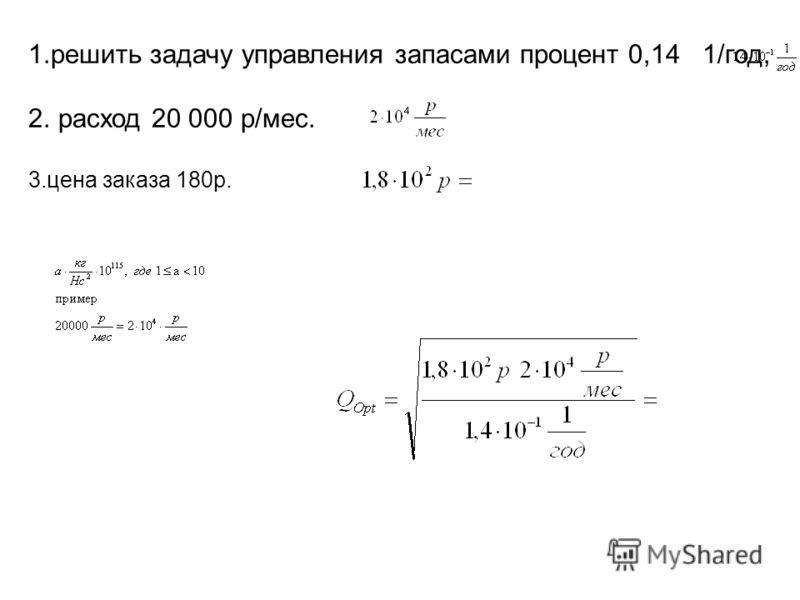 1.решить задачу управления запасами процент 0,14 1/год, 2. расход 20 000 р/мес. 3.цена заказа 180р.
