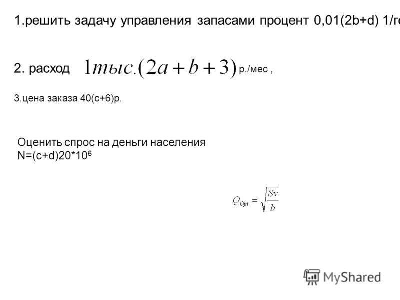 1.решить задачу управления запасами процент 0,01(2b+d) 1/год, 2. расход 3.цена заказа 40(c+6)р. Оценить спрос на деньги населения N=(c+d)20*10 6 р./мес,