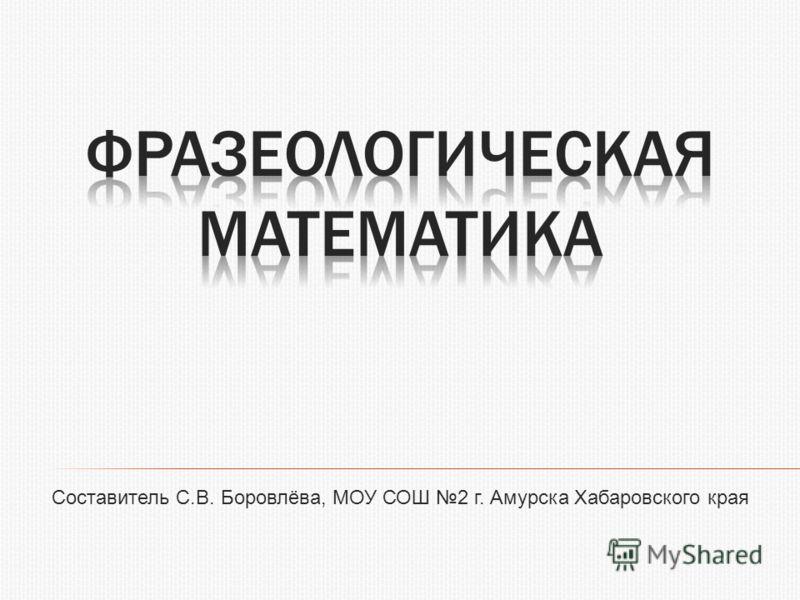 Составитель С.В. Боровлёва, МОУ СОШ 2 г. Амурска Хабаровского края