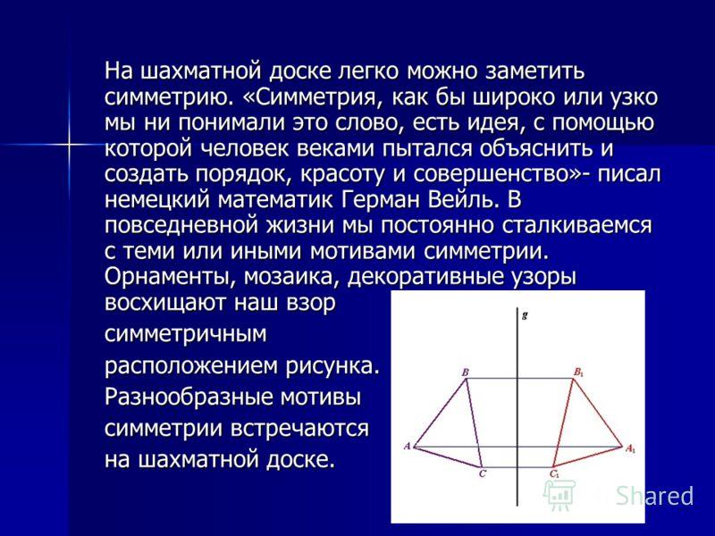 На шахматной доске легко можно заметить симметрию. «Симметрия, как бы широко или узко мы ни понимали это слово, есть идея, с помощью которой человек веками пытался объяснить и создать порядок, красоту и совершенство»- писал немецкий математик Герман