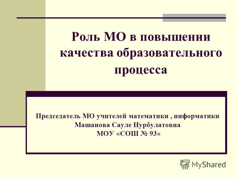 Роль МО в повышении качества образовательного процесса Председатель МО учителей математики, информатики Машанова Сауле Нурбулатовна МОУ «СОШ 93»