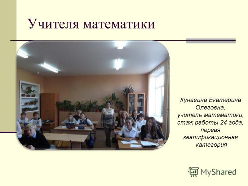 Учителя математики Кунавина Екатерина Олеговна, учитель математики, стаж работы 24 года, первая квалификационная категория