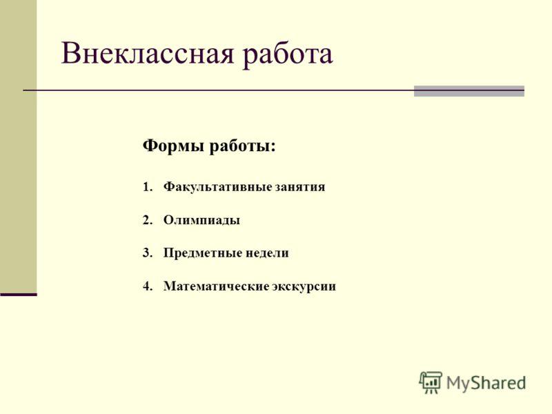 Внеклассная работа Формы работы: 1.Факультативные занятия 2.Олимпиады 3.Предметные недели 4.Математические экскурсии
