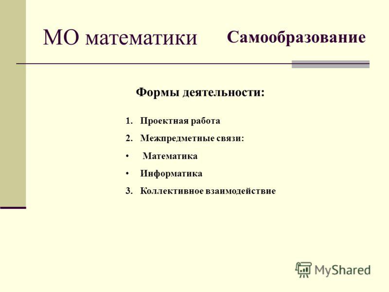 МО математики Формы деятельности: 1.Проектная работа 2.Межпредметные связи: Математика Информатика 3.Коллективное взаимодействие Самообразование