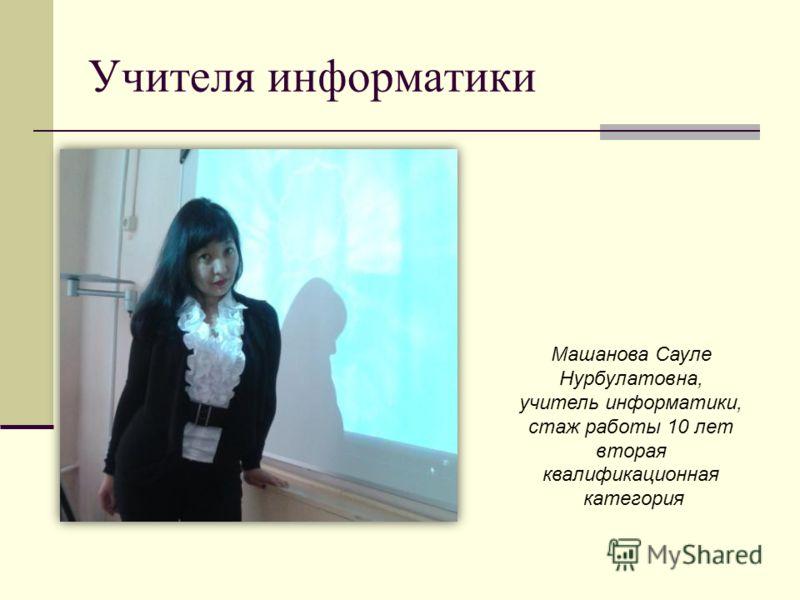 Учителя информатики Машанова Сауле Нурбулатовна, учитель информатики, стаж работы 10 лет вторая квалификационная категория