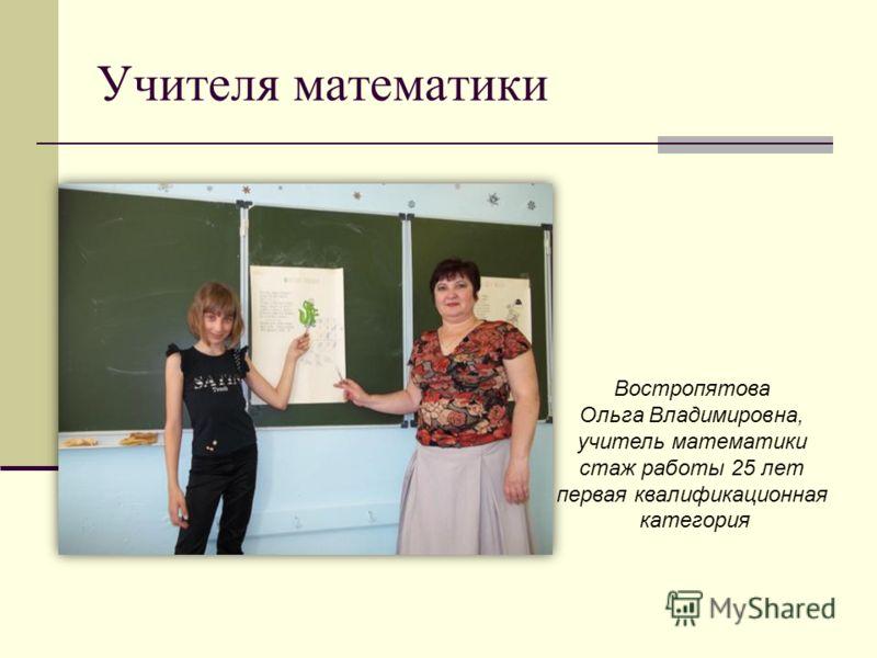 Учителя математики Востропятова Ольга Владимировна, учитель математики стаж работы 25 лет первая квалификационная категория