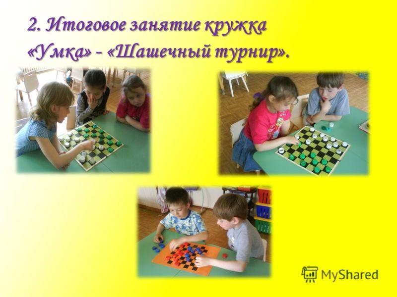 2. Итоговое занятие кружка «Умка» - «Шашечный турнир».