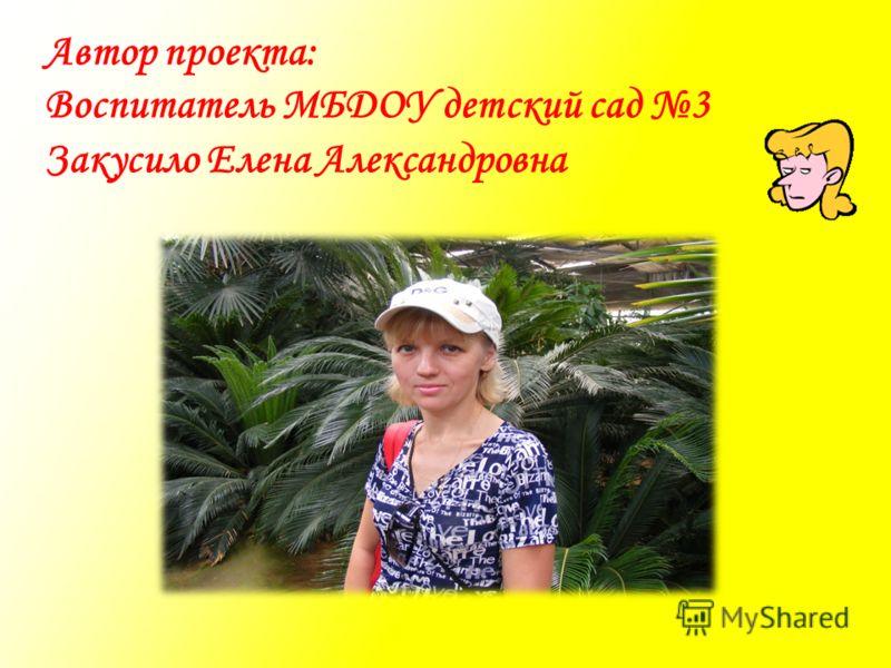 Автор проекта: Воспитатель МБДОУ детский сад 3 Закусило Елена Александровна