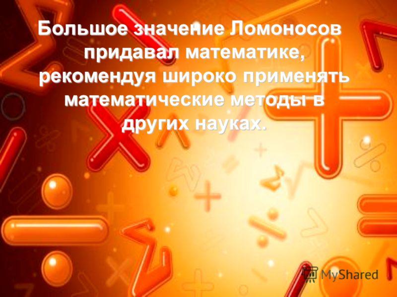 Большое значение Ломоносов придавал математике, рекомендуя широко применять математические методы в других науках. Большое значение Ломоносов придавал математике, рекомендуя широко применять математические методы в других науках.