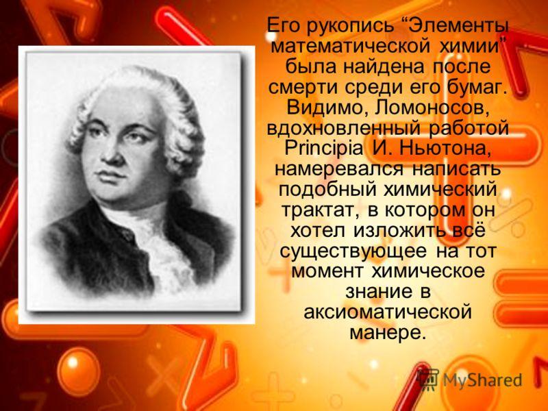 Его рукопись Элементы математической химии была найдена после смерти среди его бумаг. Видимо, Ломоносов, вдохновленный работой Principia И. Ньютона, намеревался написать подобный химический трактат, в котором он хотел изложить всё существующее на тот