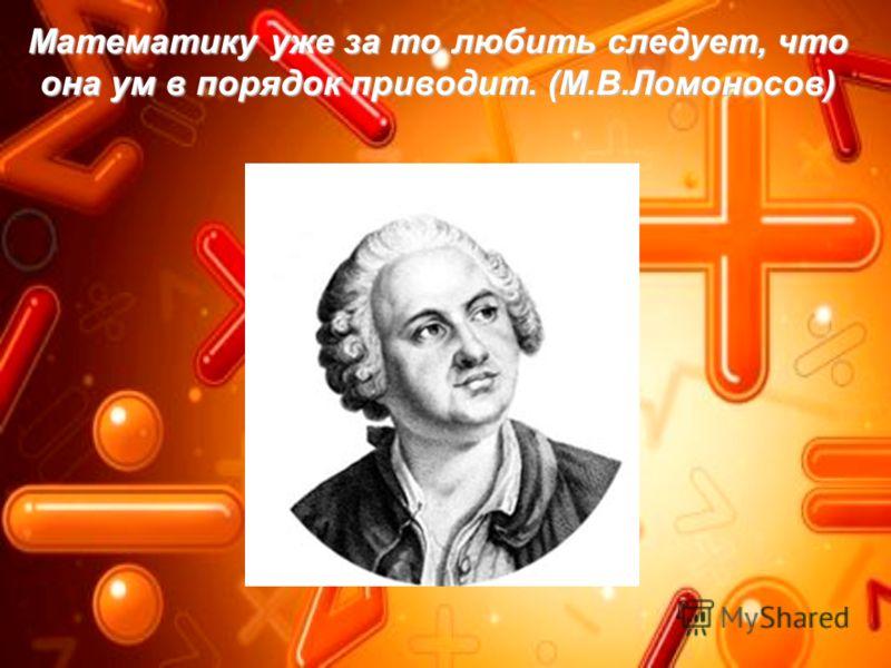 Математику уже за то любить следует, что она ум в порядок приводит. (М.В.Ломоносов)