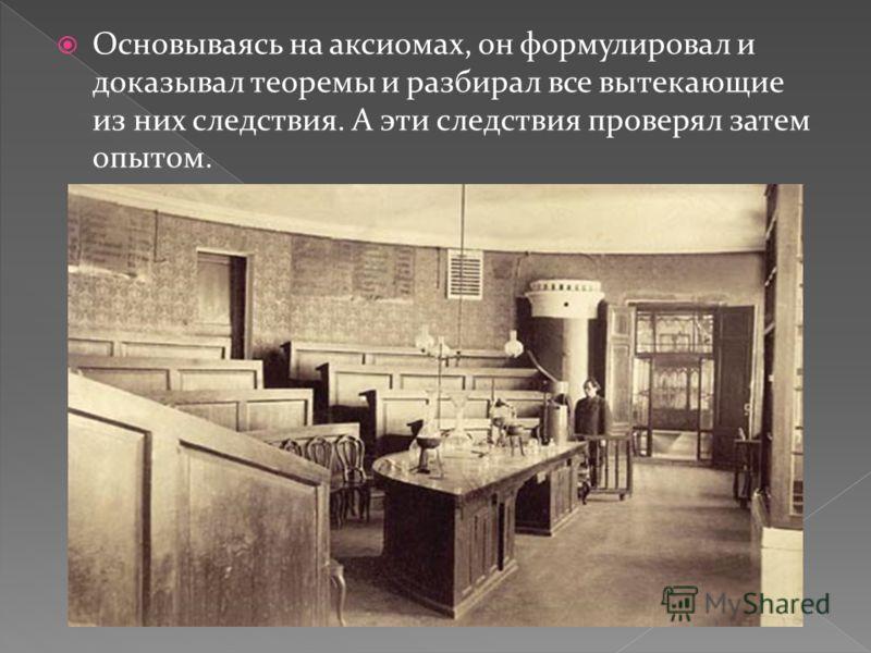 Основываясь на аксиомах, он формулировал и доказывал теоремы и разбирал все вытекающие из них следствия. А эти следствия проверял затем опытом.