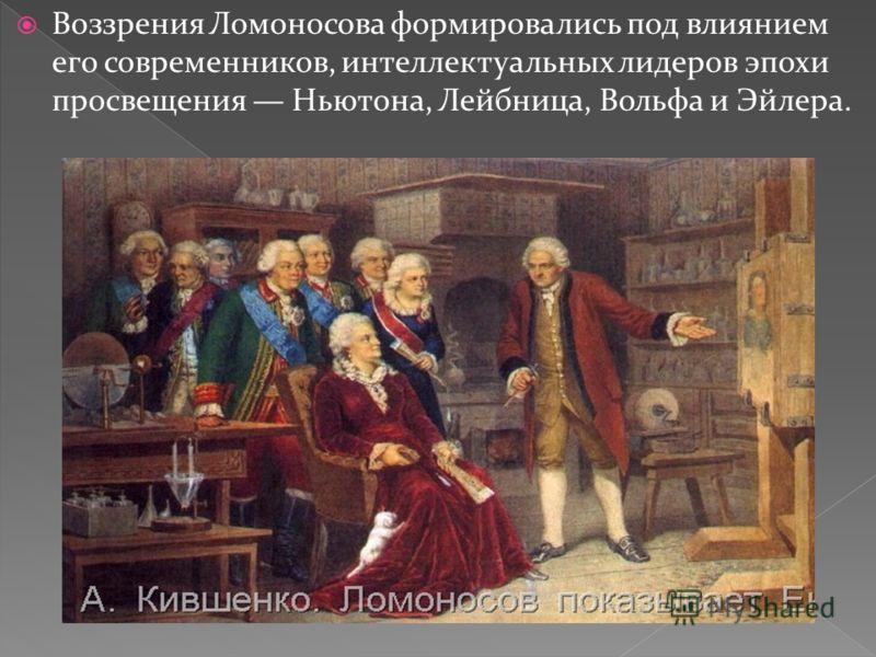 Воззрения Ломоносова формировались под влиянием его современников, интеллектуальных лидеров эпохи просвещения Ньютона, Лейбница, Вольфа и Эйлера.
