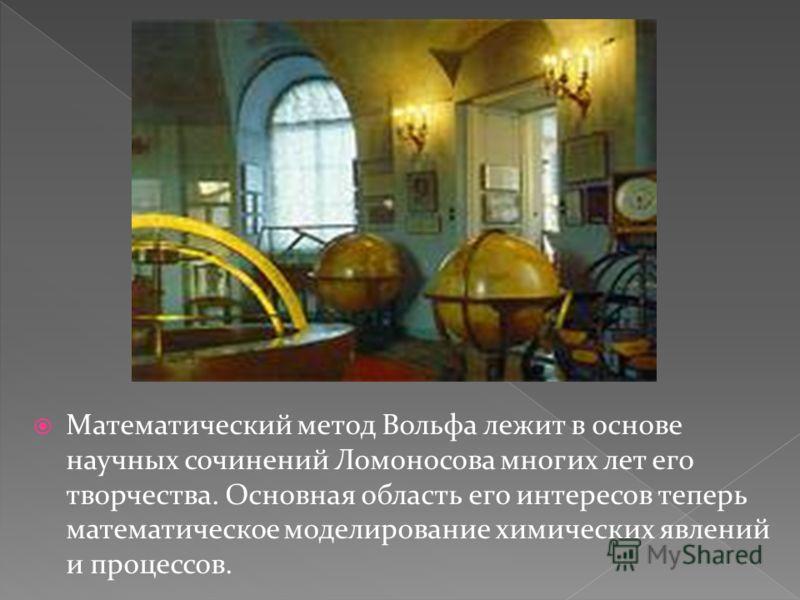 Математический метод Вольфа лежит в основе научных сочинений Ломоносова многих лет его творчества. Основная область его интересов теперь математическое моделирование химических явлений и процессов.