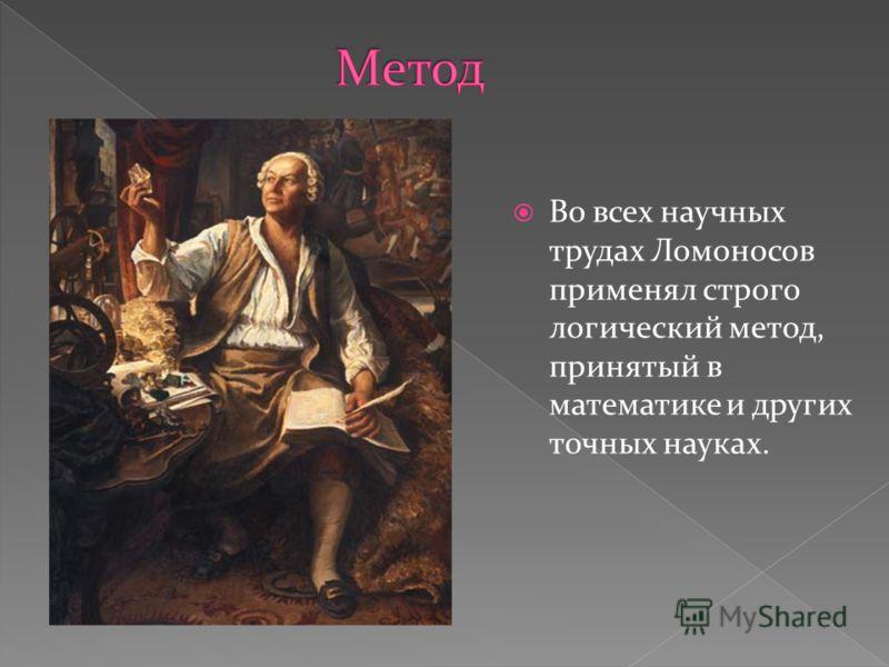 Во всех научных трудах Ломоносов применял строго логический метод, принятый в математике и других точных науках.