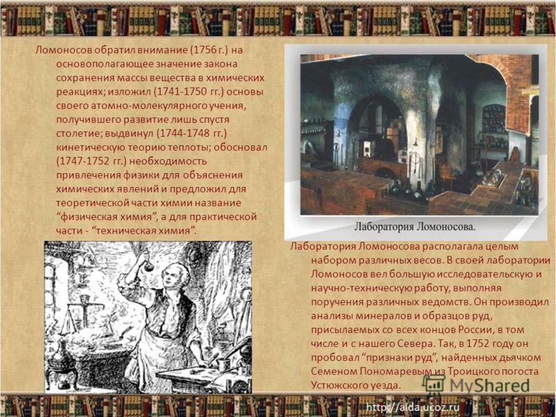 Ломоносов обратил внимание (1756 г.) на основополагающее значение закона сохранения массы вещества в химических реакциях; изложил (1741-1750 гг.) основы своего атомно-молекулярного учения, получившего развитие лишь спустя столетие; выдвинул (1744-174