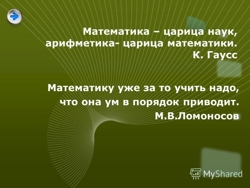 Математика – царица наук, арифметика- царица математики. К. Гаусс Математику уже за то учить надо, что она ум в порядок приводит. М.В.Ломоносов