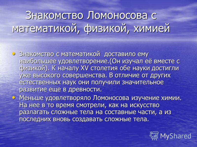 Знакомство Ломоносова с математикой, физикой, химией Знакомство Ломоносова с математикой, физикой, химией Знакомство с математикой доставило ему наибольшее удовлетворение.(Он изучал её вместе с физикой). К началу XV столетия обе науки достигли уже вы