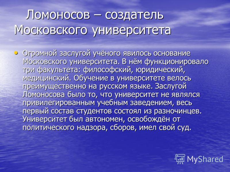 Ломоносов – создатель Московского университета Ломоносов – создатель Московского университета Огромной заслугой учёного явилось основание Московского университета. В нём функционировало три факультета: философский, юридический, медицинский. Обучение