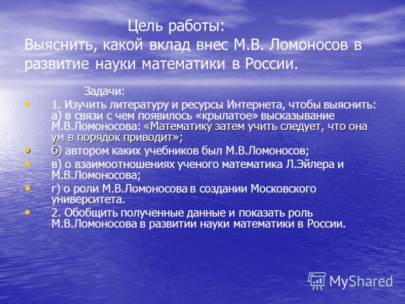 Цель работы: Выяснить, какой вклад внес М.В. Ломоносов в развитие науки математики в России. Задачи: «Математику затем учить следует, что она ум в порядок приводит»; 1. Изучить литературу и ресурсы Интернета, чтобы выяснить: а) в связи с чем появилос