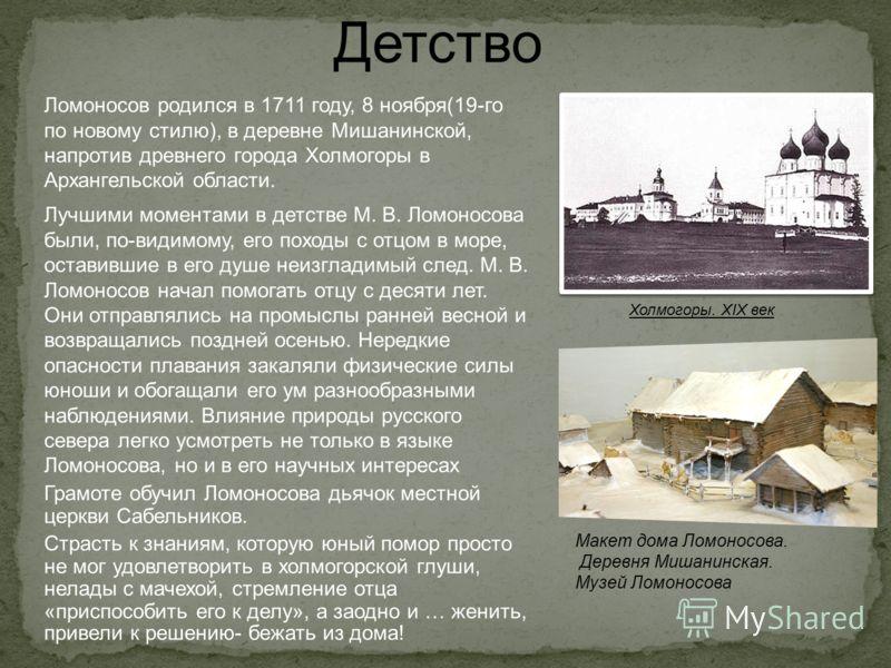 Ломоносов родился в 1711 году, 8 ноября(19-го по новому стилю), в деревне Мишанинской, напротив древнего города Холмогоры в Архангельской области. Лучшими моментами в детстве М. В. Ломоносова были, по-видимому, его походы с отцом в море, оставившие в