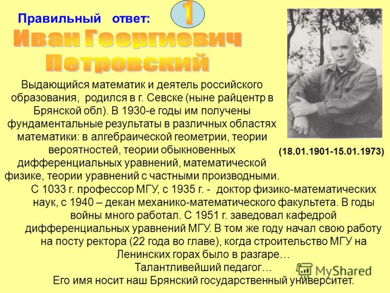 Правильный ответ: Выдающийся математик и деятель российского образования, родился в г. Севске (ныне райцентр в Брянской обл). В 1930-е годы им получены фундаментальные результаты в различных областях математики: в алгебраической геометрии, теории вер