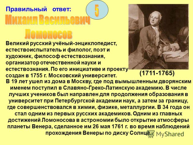 Правильный ответ: (1711-1765) Великий русский учёный-энциклопедист, естествоиспытатель и филолог, поэт и художник, философ естествознания, организатор отечественной науки и естествознания. По его инициативе и проекту создан в 1755 г. Московский униве