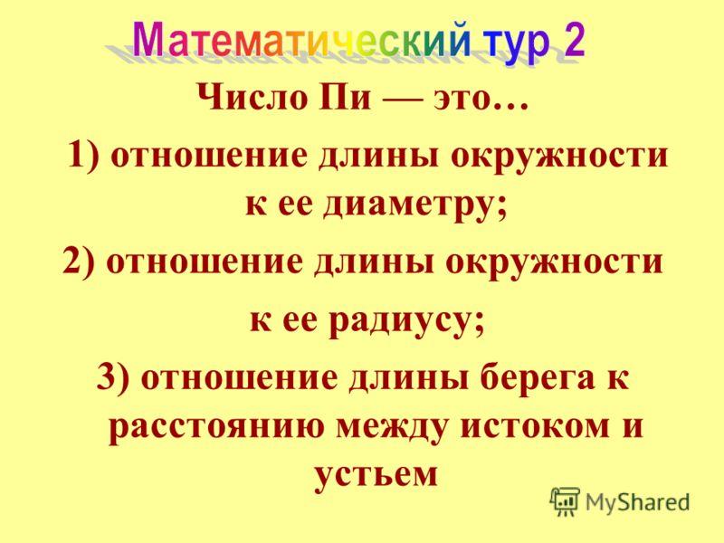 Число Пи это… 1) отношение длины окружности к ее диаметру; 2) отношение длины окружности к ее радиусу; 3) отношение длины берега к расстоянию между истоком и устьем