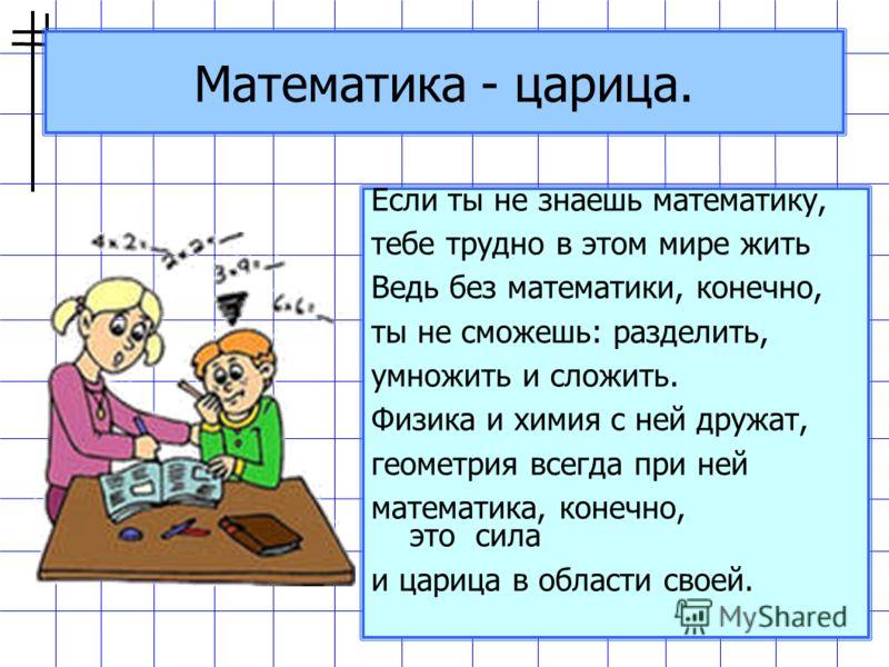 Математика - царица. Если ты не знаешь математику, тебе трудно в этом мире жить Ведь без математики, конечно, ты не сможешь: разделить, умножить и сложить. Физика и химия с ней дружат, геометрия всегда при ней математика, конечно, это сила и царица в