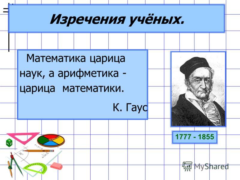 Изречения учёных. Математика царица наук, а арифметика - царица математики. К. Гаус 1777 - 1855