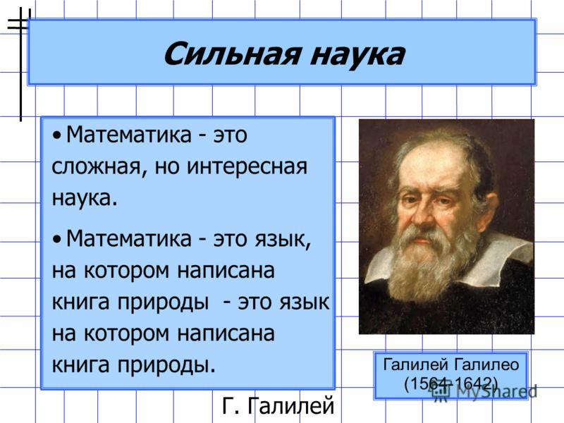 Сильная наука Математика - это сложная, но интересная наука. Математика - это язык, на котором написана книга природы - это язык на котором написана книга природы. Г. Галилей Галилей Галилео (1564-1642)