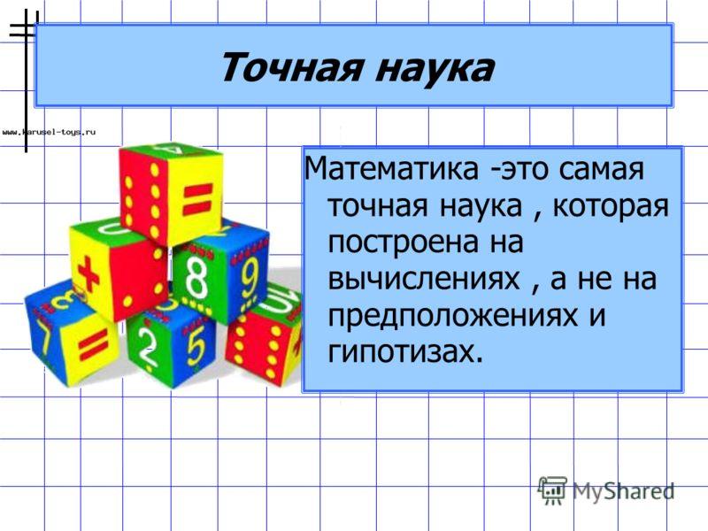 Точная наука Математика -это самая точная наука, которая построена на вычислениях, а не на предположениях и гипотизах.