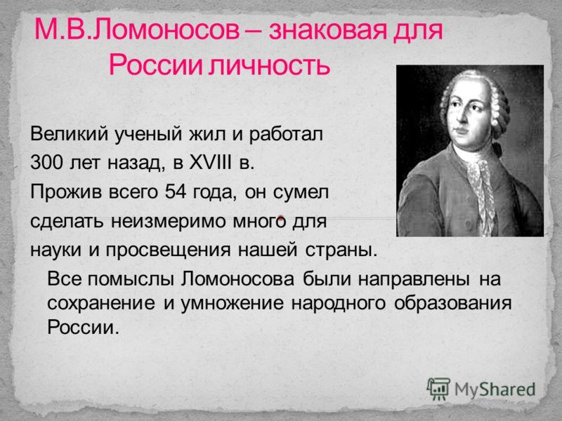 Великий ученый жил и работал 300 лет назад, в XVIII в. Прожив всего 54 года, он сумел сделать неизмеримо много для науки и просвещения нашей страны. Все помыслы Ломоносова были направлены на сохранение и умножение народного образования России.