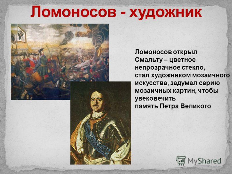 Ломоносов открыл Смальту – цветное непрозрачное стекло, стал художником мозаичного искусства, задумал серию мозаичных картин, чтобы увековечить память Петра Великого