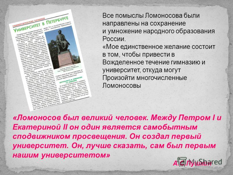 Все помыслы Ломоносова были направлены на сохранение и умножение народного образования России. «Мое единственное желание состоит в том, чтобы привести в Вожделенное течение гимназию и университет, откуда могут Произойти многочисленные Ломоносовы «Лом