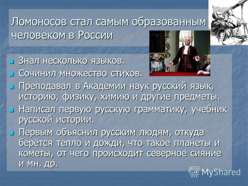 Ломоносов стал самым образованным человеком в России Знал несколько языков. Знал несколько языков. Сочинил множество стихов. Сочинил множество стихов. Преподавал в Академии наук русский язык, историю, физику, химию и другие предметы. Преподавал в Ака