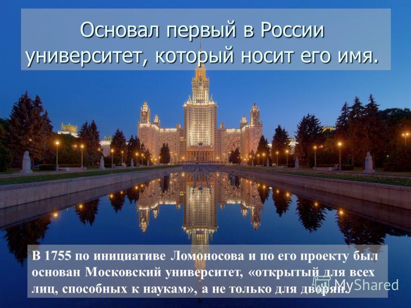 Основал первый в России университет, который носит его имя. Основал первый в России университет, который носит его имя. В 1755 по инициативе Ломоносова и по его проекту был основан Московский университет, «открытый для всех лиц, способных к наукам»,