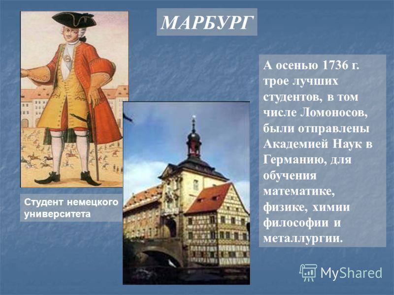 МАРБУРГ А осенью 1736 г. трое лучших студентов, в том числе Ломоносов, были отправлены Академией Наук в Германию, для обучения математике, физике, химии философии и металлургии. Студент немецкого университета