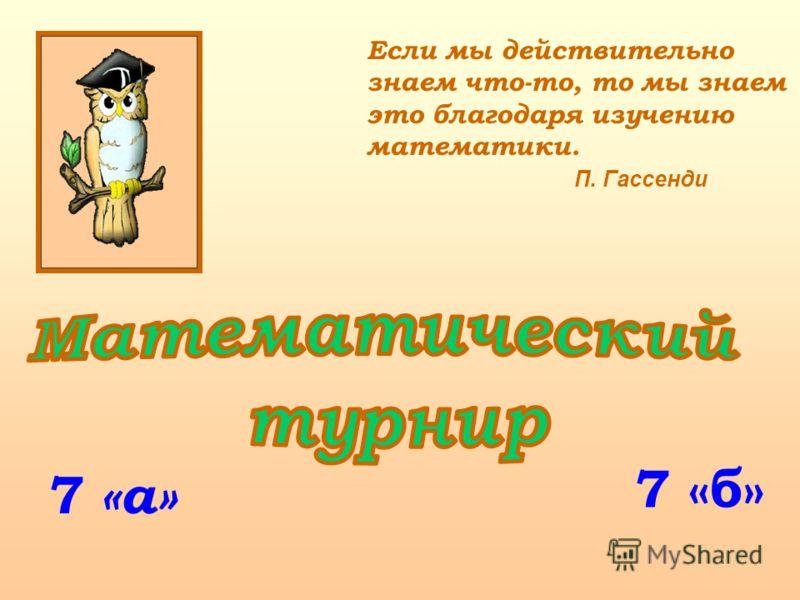 7 Если мы действительно знаем что-то, то мы знаем это благодаря изучению математики. П. Гассенди «а» 7 «б»