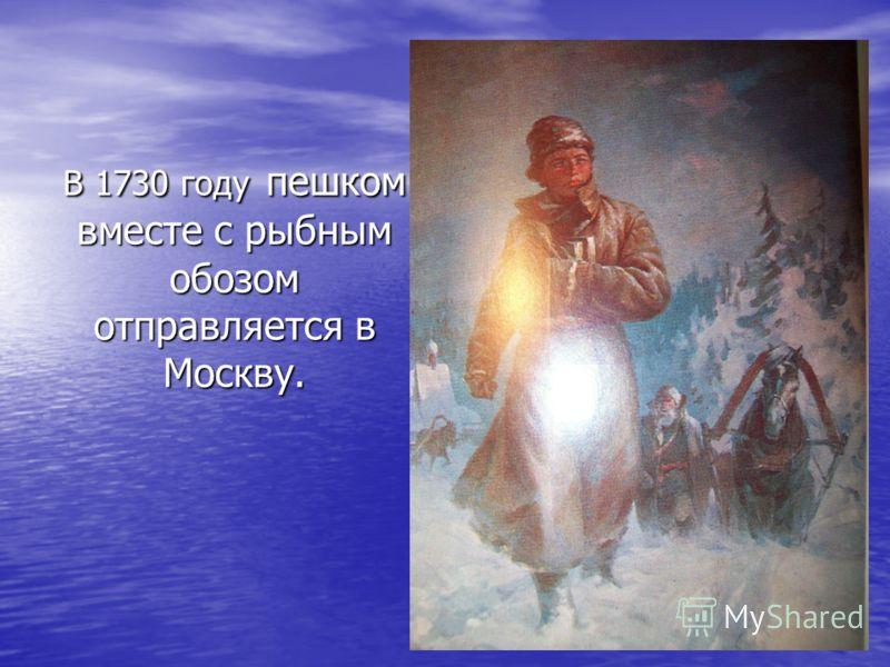 В 1730 году пешком вместе с рыбным обозом отправляется в Москву.