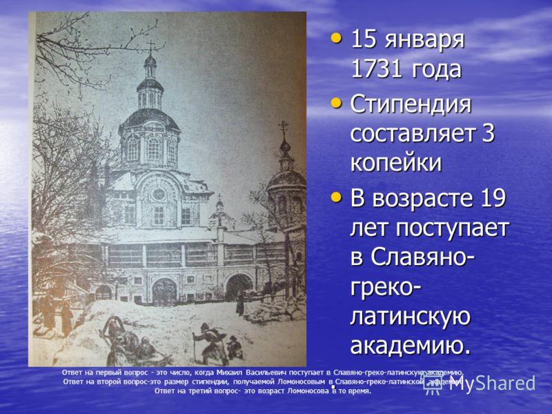 . 15 января 1731 года 15 января 1731 года Стипендия составляет 3 копейки Стипендия составляет 3 копейки В возрасте 19 лет поступает в Славяно- греко- латинскую академию. В возрасте 19 лет поступает в Славяно- греко- латинскую академию.. Ответ на перв