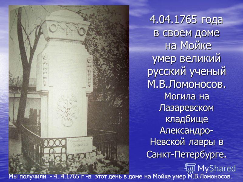 4.04.1765 года в своем доме на Мойке умер великий русский ученый М.В.Ломоносов. Могила на Лазаревском кладбище Александро- Невской лавры в Санкт-Петербурге. Мы получили - 4. 4.1765 г -в этот день в доме на Мойке умер М.В.Ломоносов.